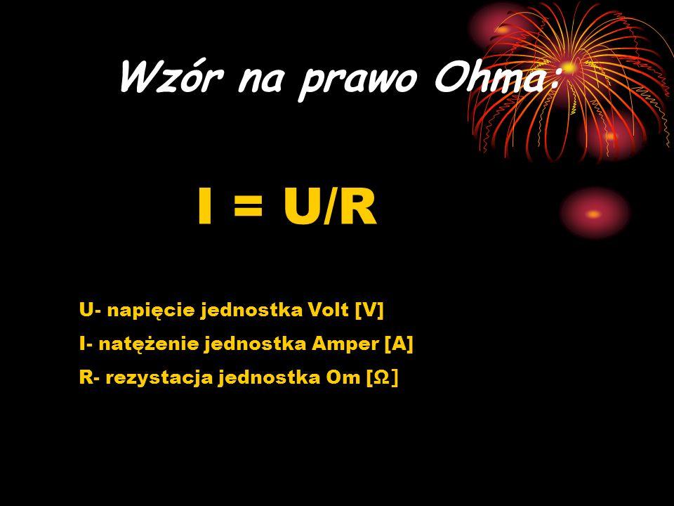 I = U/R Wzór na prawo Ohma: U- napięcie jednostka Volt [V]
